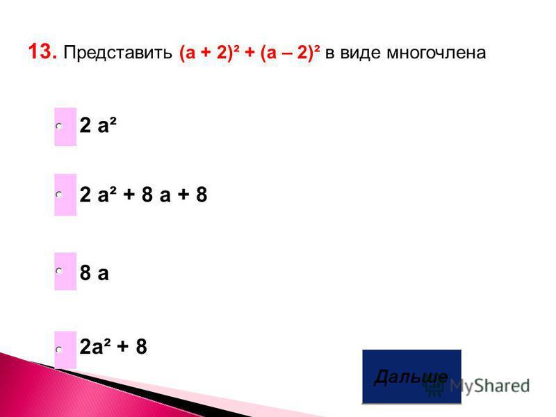 13. Представить (а + 2)² + (a – 2)² в виде многочлена 2a² + 8 8 a 2 a² + 8 a + 8 2 a²