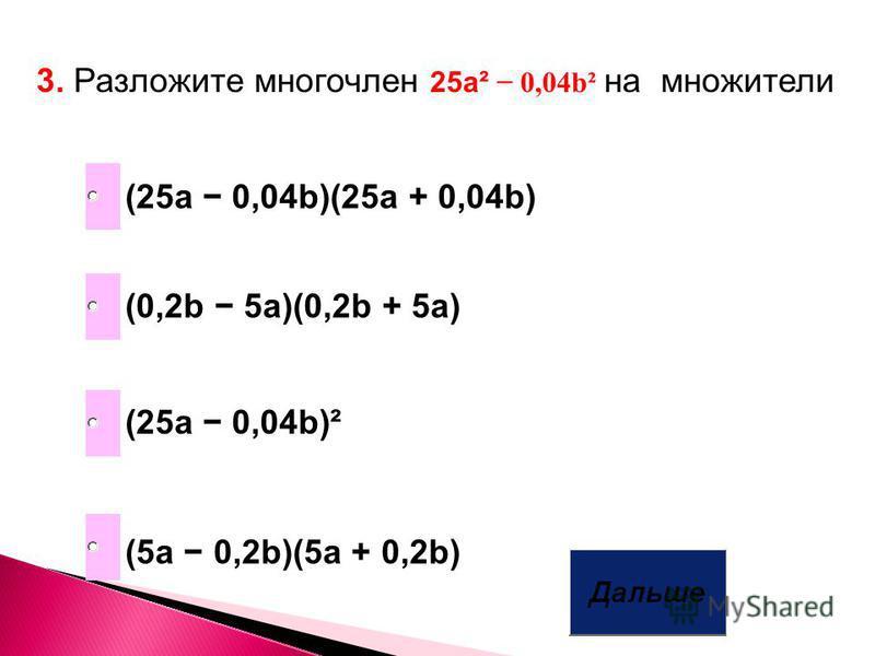 3. Разложите многочлен 25a² 0,04b² на множители (0,2b 5a)(0,2b + 5a) (25a 0,04b)(25a + 0,04b) (5a 0,2b)(5a + 0,2b) (25a 0,04b)²