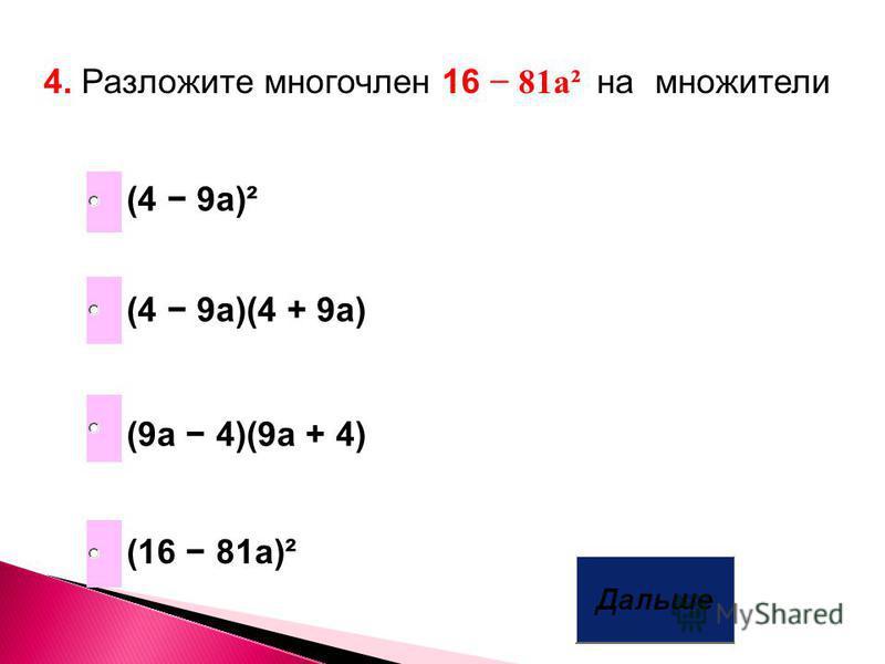 4. Разложите многочлен 16 81 а² на множители (4 9a)(4 + 9a) (9a 4)(9a + 4) (16 81a)² (4 9a)²