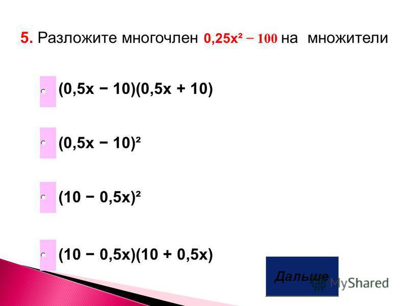 5. Разложите многочлен 0,25 х² 100 на множители (10 0,5x)(10 + 0,5x) (0,5x 10)(0,5x + 10) (10 0,5x)² (0,5x 10)²