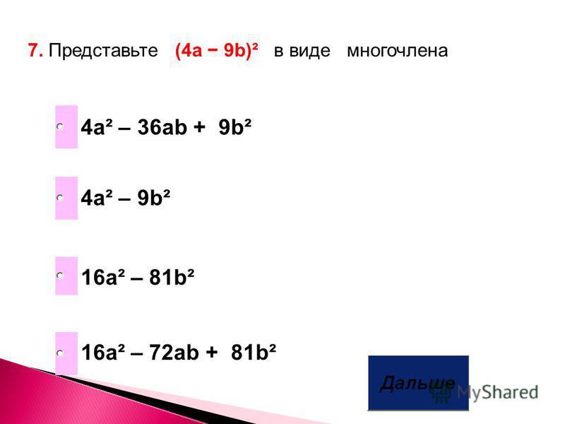 7. Представьте (4a 9b)² в виде многочлена 16 а² – 81b² 4 а² – 9b² 16 а² – 72ab + 81b² 4 а² – 36ab + 9b²