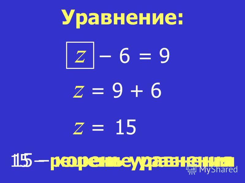15 – корень уравнения z = 9 z = 9 + 6 z = 15 15 – решение уравнения Уравнение: 6