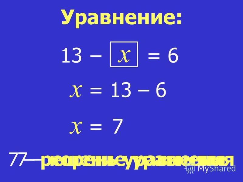 7 – корень уравнения x = 6 x = 13 – 6 x = 7 7 – решение уравнения Уравнение: 13