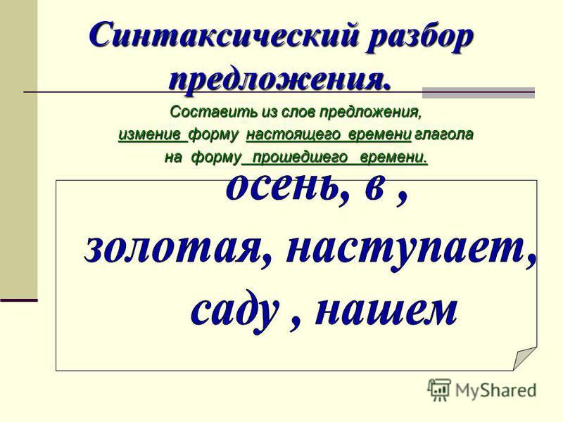 Синтаксический разбор предложения. Составить из слов предложения, изменив форму настоящего времени глагола на форму прошедшего времени.