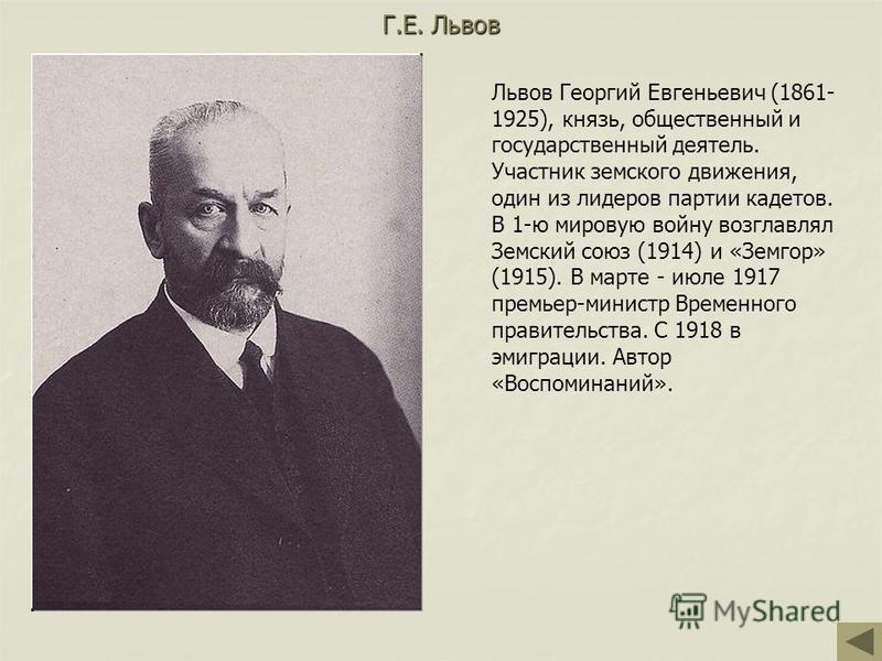 Г.Е. Львов Львов Георгий Евгеньевич (1861- 1925), князь, общественный и государственный деятель. Участник земского движения, один из лидеров партии кадетов. В 1-ю мировую войну возглавлял Земский союз (1914) и «Земгор» (1915). В марте - июле 1917 пре