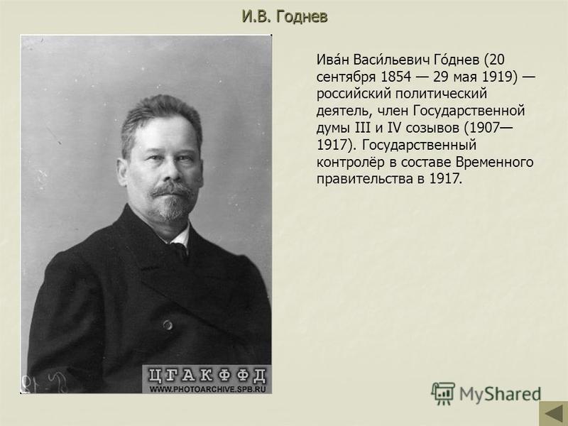 И.В. Годнев Ива́н Васи́льевич Го́днев (20 сентября 1854 29 мая 1919) российский политический деятель, член Государственной думы III и IV созывов (1907 1917). Государственный контролёр в составе Временного правительства в 1917.