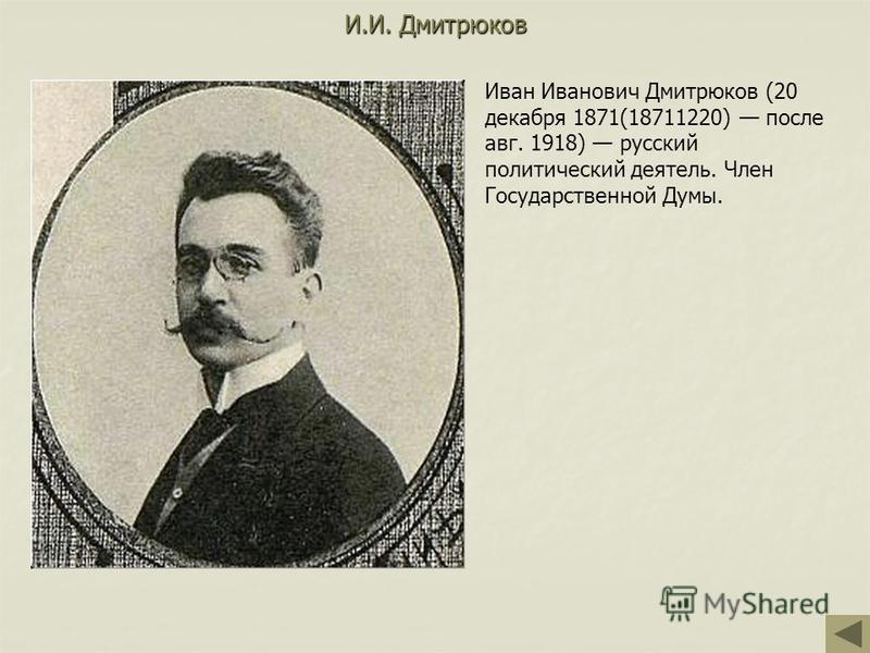 И.И. Дмитрюков Иван Иванович Дмитрюков (20 декабря 1871(18711220) после авг. 1918) русский политический деятель. Член Государственной Думы.