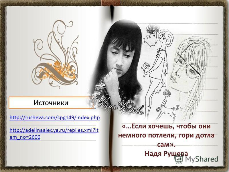 http://rusheva.com/cpg149/index.php Источники http://adelinaalex.ya.ru/replies.xml?it em_no=2606 «…Если хочешь, чтобы они немного потлели, гори дотла сам». Надя Рушева