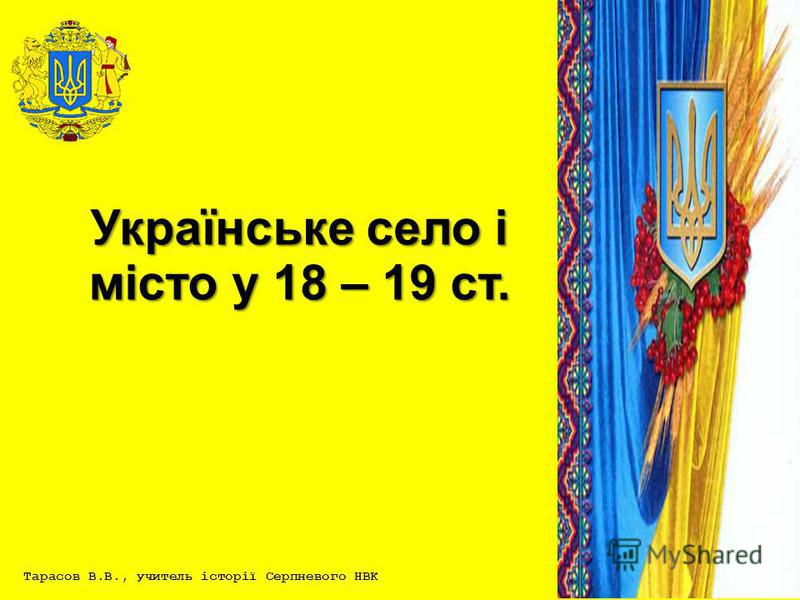 Тарасов В.В., учитель історії Серпневого НВК Українське село і місто у 18 – 19 ст.