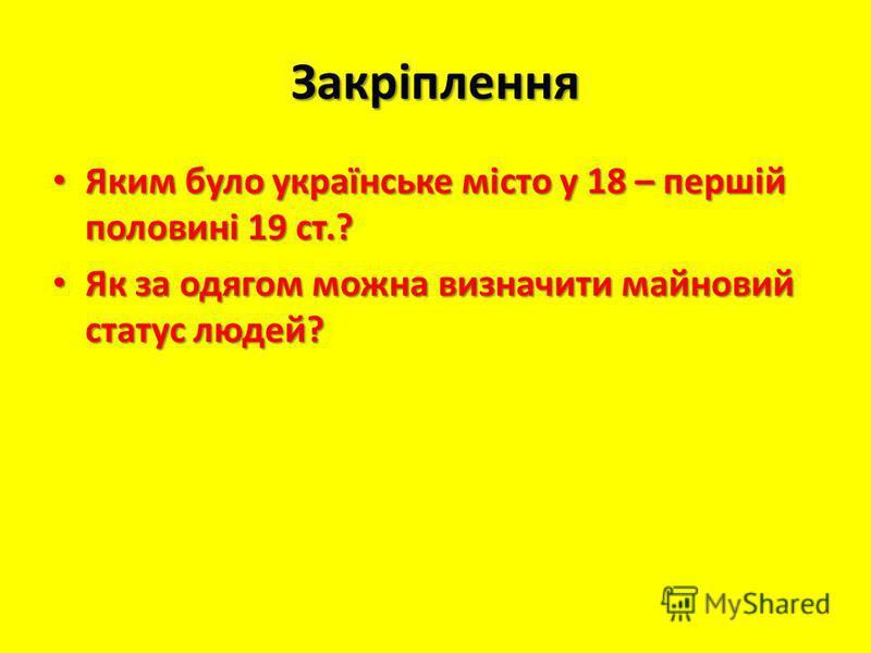 Закріплення Яким було українське місто у 18 – першій половині 19 ст.? Яким було українське місто у 18 – першій половині 19 ст.? Як за одягом можна визначити майновий статус людей? Як за одягом можна визначити майновий статус людей?