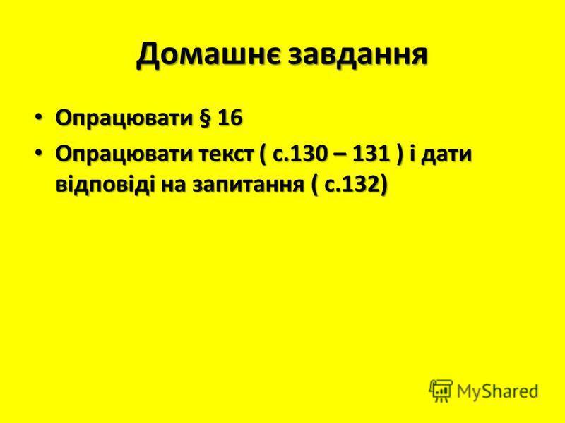 Домашнє завдання Опрацювати § 16 Опрацювати § 16 Опрацювати текст ( с.130 – 131 ) і дати відповіді на запитання ( с.132) Опрацювати текст ( с.130 – 131 ) і дати відповіді на запитання ( с.132)