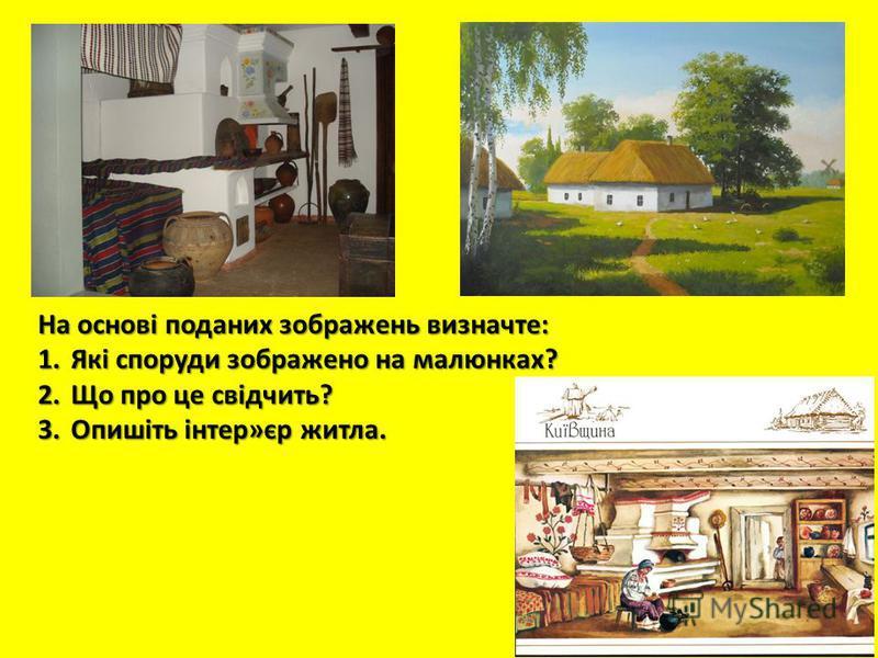 На основі поданих зображень визначте: 1.Які споруди зображено на малюнках? 2.Що про це свідчить? 3.Опишіть інтер»єр житла.