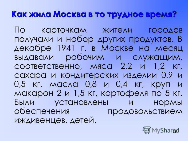 Как жила Москва в то трудное время? В тяжелейшей обстановке войны не хватало продовольствия, поэтому государство установило его строгий учет и распределение, ввело карточную систему в городах, рабочих поселках, на Крайнем Севере. Нормы отпуска основн
