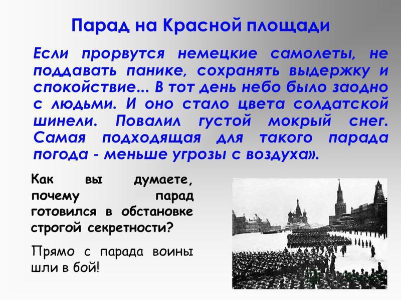 Парад на Красной площади Участник парада В.И. Ступин рассказывал: «В ночь на 7 ноября нас подняли в 4 часа утра. Я тогда подумал: «Идём воевать». Куда движемся - никто не объясняет. Вступаем на Петровку. На тротуарах стоят жители. Потом кто-то написа