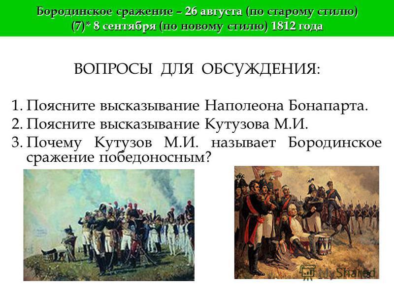 Бородинское сражение – 26 августа (по старому стилю) (7)* 8 сентября (по новому стилю) 1812 года «Бородинское сражение было самое прекрасное и самое грозное, французы показали себя достойными победы, a русские заслужили быть непобедимыми» (Наполеон).
