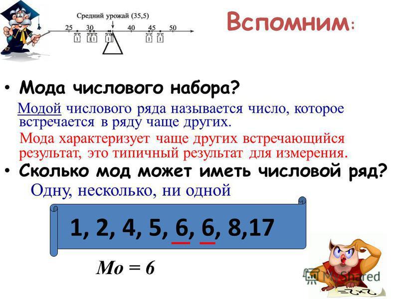 Вспомним : Мода числового набора? Модой числового ряда называется число, которое встречается в ряду чаще других. Мода характеризует чаще других встречающийся результат, это типичный результат для измерения. Сколько мод может иметь числовой ряд? Одну,