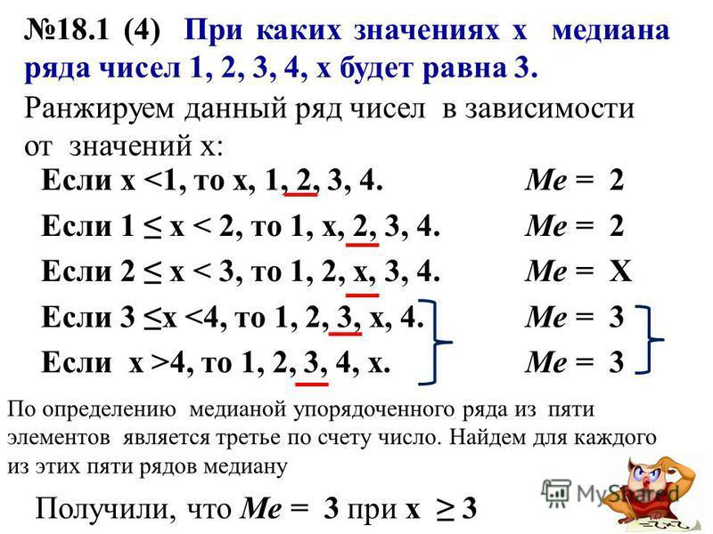 18.1 (4) При каких значениях х медиана ряда чисел 1, 2, 3, 4, х будет равна 3. Если х <1, то х, 1, 2, 3, 4. Если 1 х < 2, то 1, х, 2, 3, 4. Если 2 х < 3, то 1, 2, х, 3, 4. Если 3 х <4, то 1, 2, 3, х, 4. Если х >4, то 1, 2, 3, 4, х. Ранжируем данный р