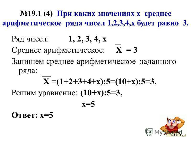 19.1 (4) При каких значениях х среднее арифметическое ряда чисел 1,2,3,4,х будет равно 3. Ряд чисел: 1, 2, 3, 4, х Среднее арифметическое: Х = 3 Запишем среднее арифметическое заданного ряда: Х =(1+2+3+4+х):5=(10+х):5=3. Решим уравнение: (10+х):5=3,