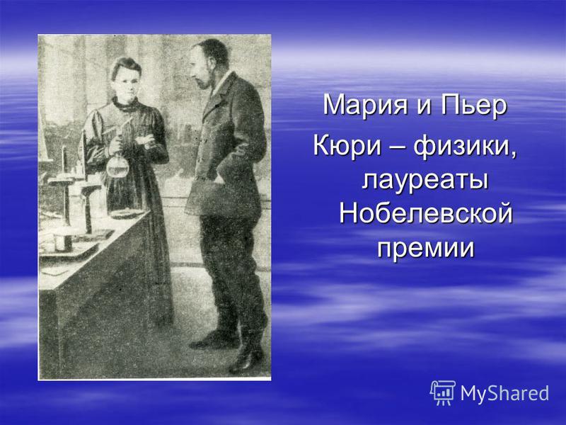Мария и Пьер Кюри – физики, лауреаты Нобелевской премии