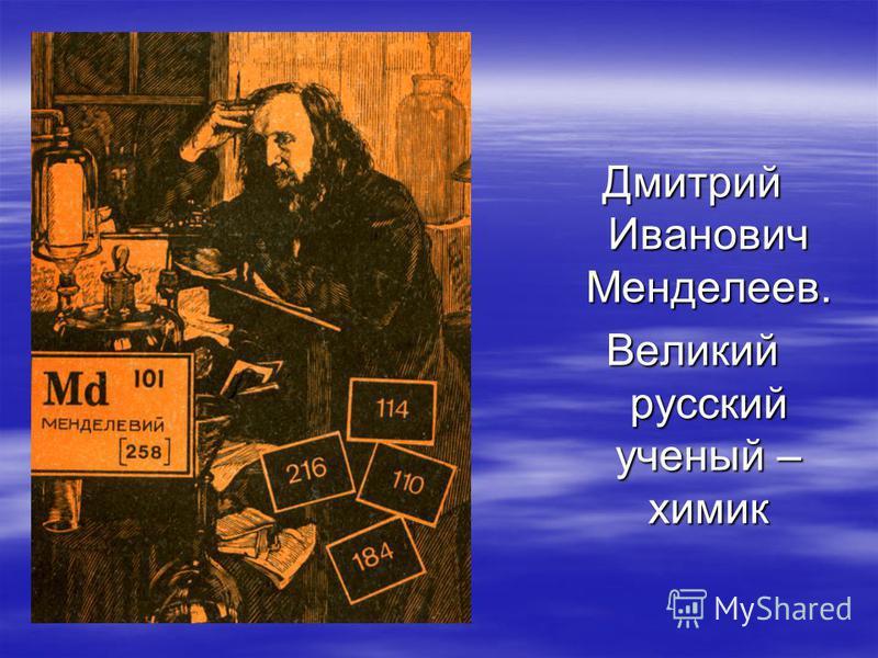 Дмитрий Иванович Менделеев. Великий русский ученый – химик