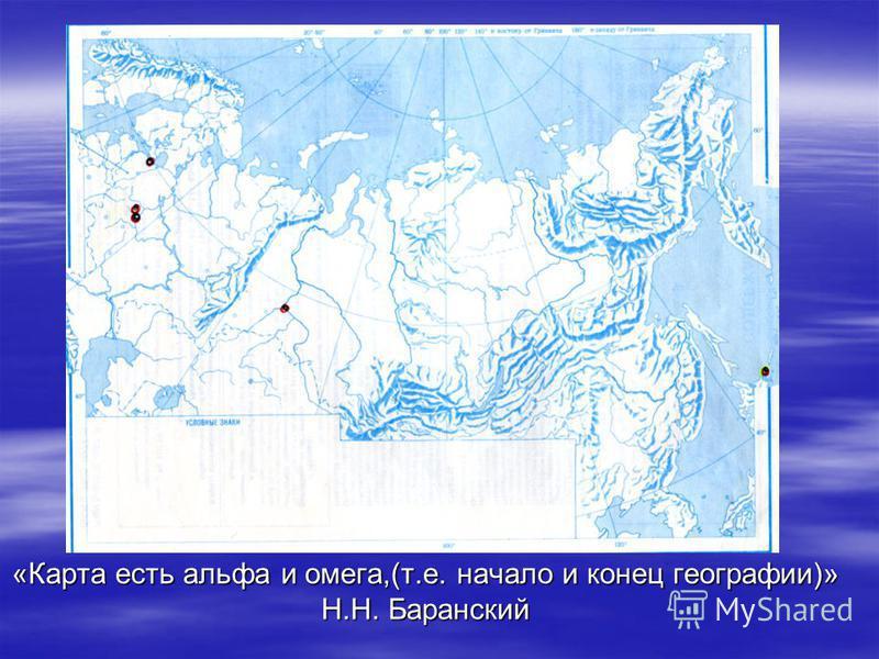 «Карта есть альфа и омега,(т.е. начало и конец географии)» Н.Н. Баранский
