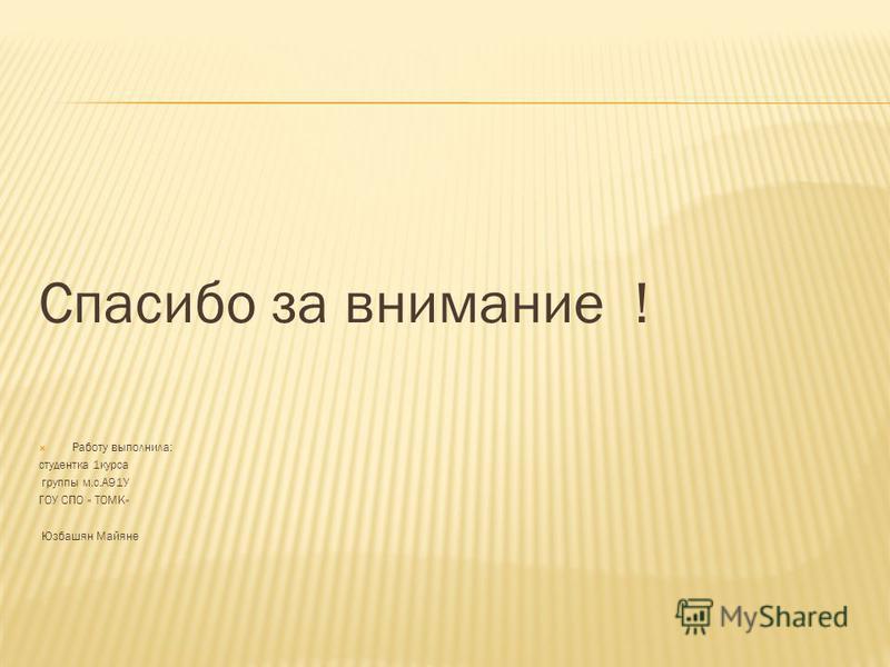 Спасибо за внимание ! Работу выполнила: студентка 1 курса группы м.с.А91У ГОУ СПО « ТОМК» Юзбашян Майяне