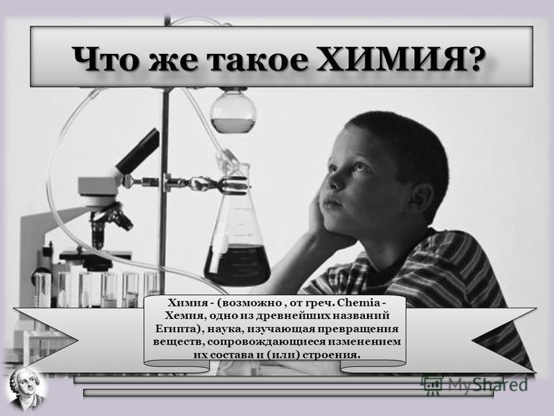 Что же такое ХИМИЯ? Химия - (возможно, от греч. Chemia - Хемия, одно из древнейших названий Египта), наука, изучающая превращения веществ, сопровождающиеся изменением их состава и (или) строения.