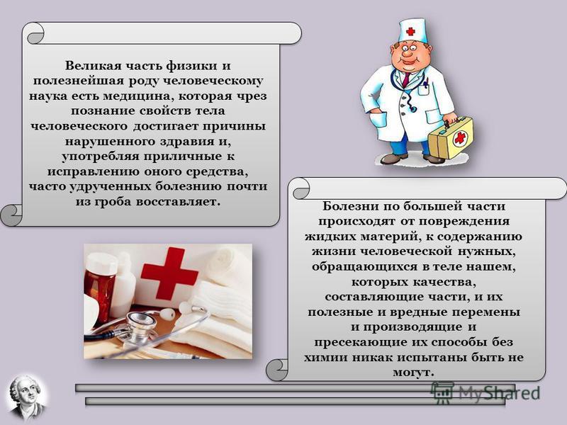 Великая часть физики и полезнейшая роду человеческому наука есть медицина, которая чрез познание свойств тела человеческого достигает причины нарушенного здравия и, употребляя приличные к исправлению оного средства, часто удрученных болезнию почти из