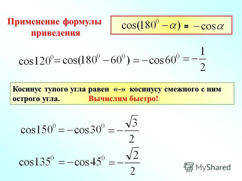 Применение формулы приведения Косинус тупого угла равен «–» косинусу смежного с ним острого угла. Косинус тупого угла равен «–» косинусу смежного с ним острого угла. Вычислим быстро! =