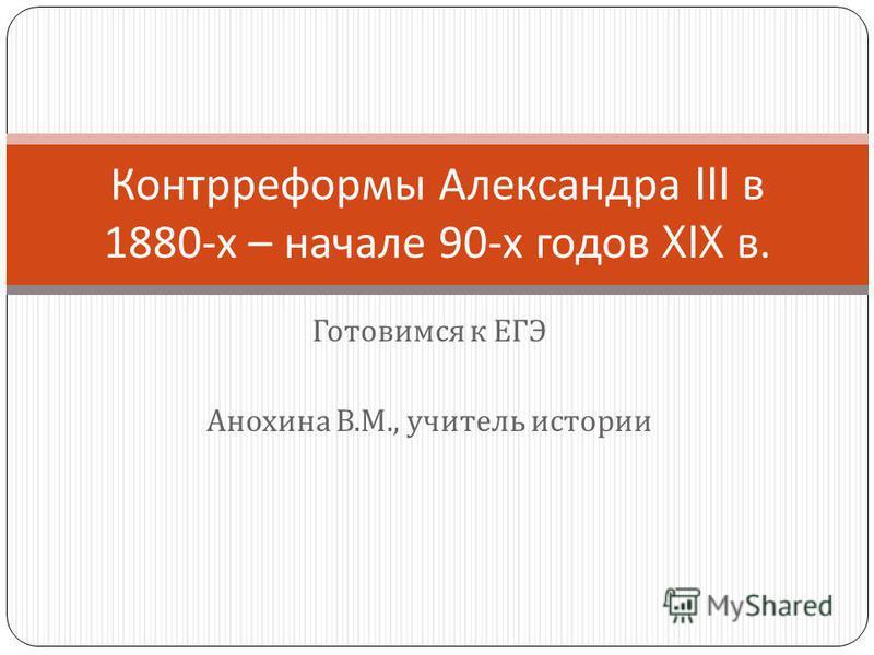 Готовимся к ЕГЭ Анохина В. М., учитель истории Контрреформы Александра III в 1880- х – начале 90- х годов XIX в.