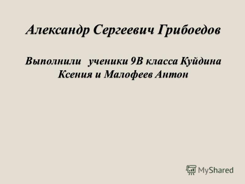 Александр Сергеевич Грибоедов Выполнили ученики 9В класса Куйдина Ксения и Малофеев Антон