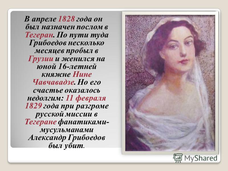 В апреле 1828 года он был назначен послом в Тегеран. По пути туда Грибоедов несколько месяцев пробыл в Грузии и женился на юной 16-летней княжне Нине Чавчавадзе. Но его счастье оказалось недолгим: 11 февраля 1829 года при разгроме русской миссии в Те