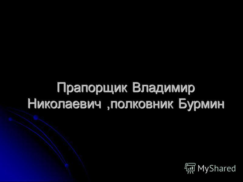 Прапорщик Владимир Николаевич,полковник Бурмин