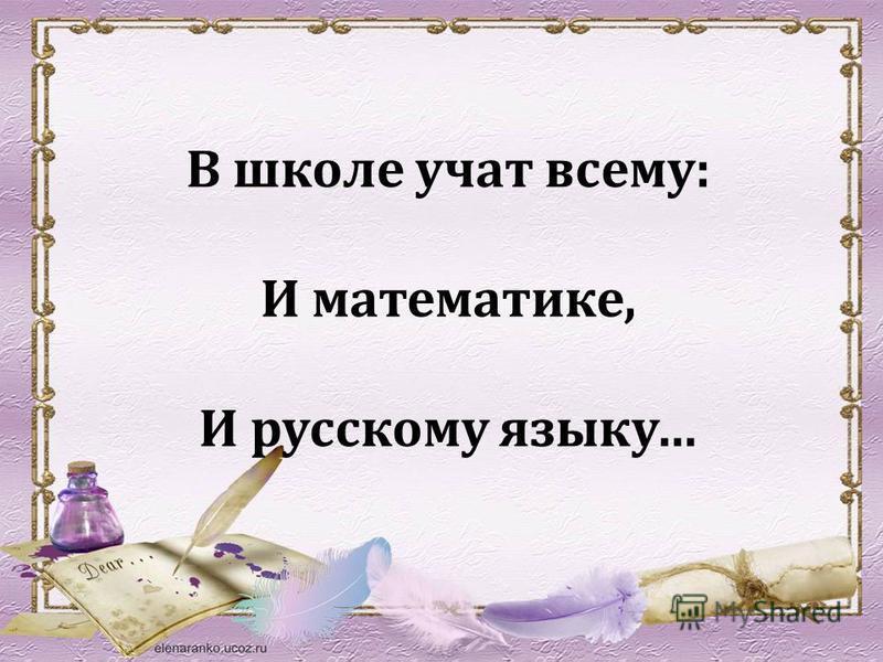 В школе учат всему: И математике, И русскому языку…