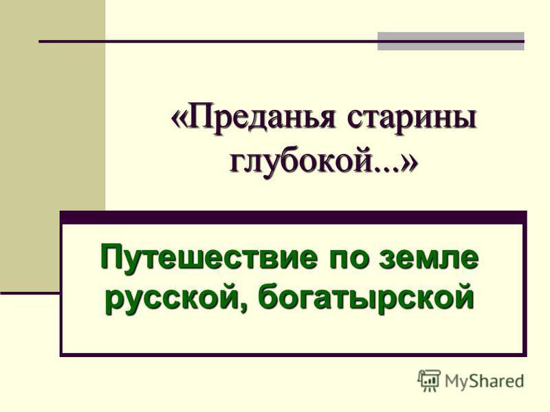 «Преданья старины глубокой...» Путешествие по земле русской, богатырской