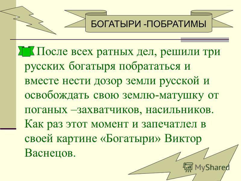 После всех ратных дел, решили три русских богатыря побрататься и вместе нести дозор земли русской и освобождать свою землю-матушку от поганых –захватчиков, насильников. Как раз этот момент и запечатлел в своей картине «Богатыри» Виктор Васнецов. БОГА