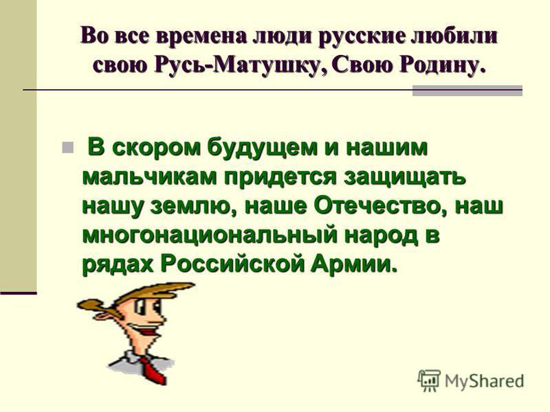 Во все времена люди русские любили свою Русь-Матушку, Свою Родину. В скором будущем и нашим мальчикам придется защищать нашу землю, наше Отечество, наш многонациональный народ в рядах Российской Армии.