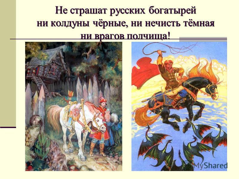 Не страшат русских богатырей ни колдуны чёрные, ни нечисть тёмная ни врагов полчища!