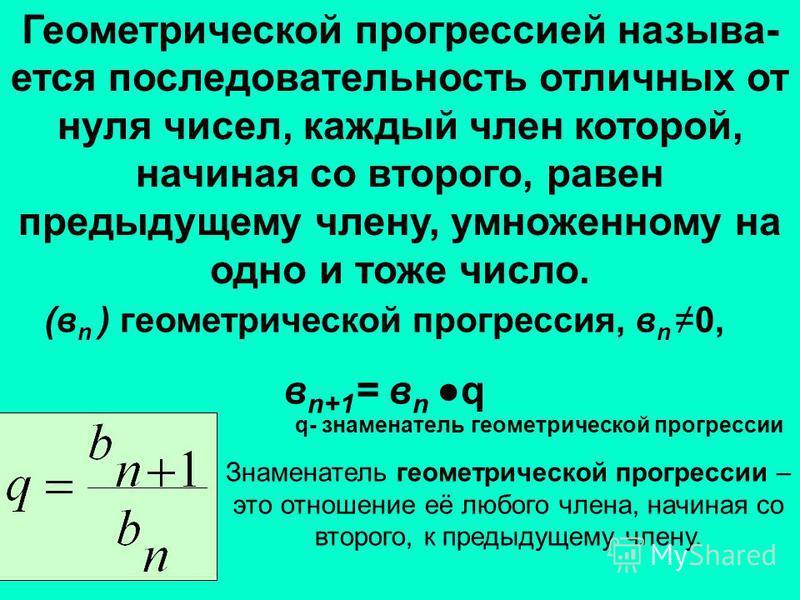 Геометрической прогрессией называется последовательность отличных от нуля чисел, каждый член которой, начиная со второго, равен предыдущему члену, умноженному на одно и тоже число. (в n ) геометрической прогрессия, в n0, в n+1 = в nq q- знаменатель г
