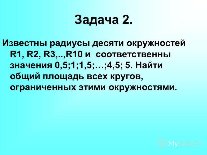 Задача 2. Известны радиусы десяти окружностей R1, R2, R3,..,R10 и соответственны значения 0,5;1;1,5;…;4,5; 5. Найти общий площадь всех кругов, ограниченных этими окружностями.