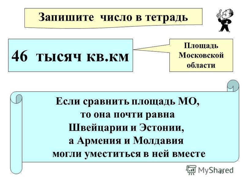 13 Запишите число в тетрадь 46 тысяч кв.км Площадь Московской области Если сравнить площадь МО, то она почти равна Швейцарии и Эстонии, а Армения и Молдавия могли уместиться в ней вместе