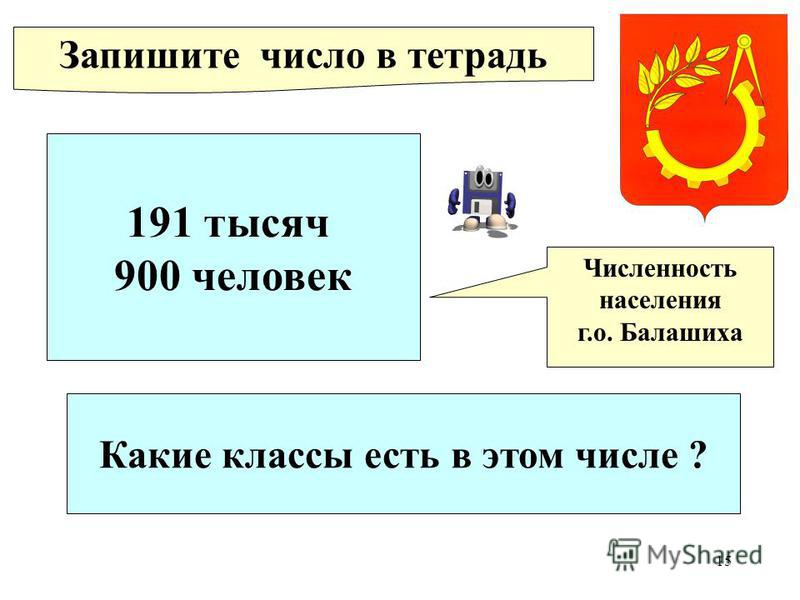 15 191 тысяч 900 человек Численность населения г.о. Балашиха Запишите число в тетрадь Какие классы есть в этом числе ?