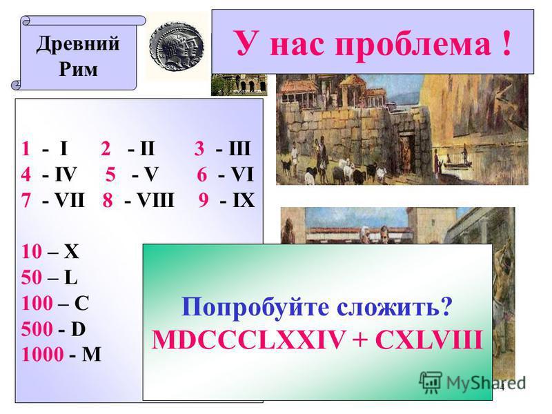 4 Древний Рим 1 - I 2 - II 3 - III 4 - IV 5 - V 6 - VI 7 - VII 8 - VIII 9 - IX 10 – X XXI - век 50 – L 100 – C 500 - D 1000 - M Попробуйте сложить? MDCCCLXXIV + CXLVIII У нас проблема !