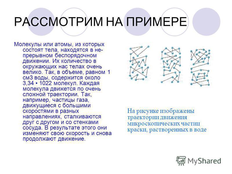 РАССМОТРИМ НА ПРИМЕРЕ Молекулы или атомы, из которых состоят тела, находятся в не прерывном беспорядочном движении. Их количество в окружающих нас телах очень велико. Так, в объеме, равном 1 см 3 воды, содержится около 3,34 1022 молекул. Каждая мол