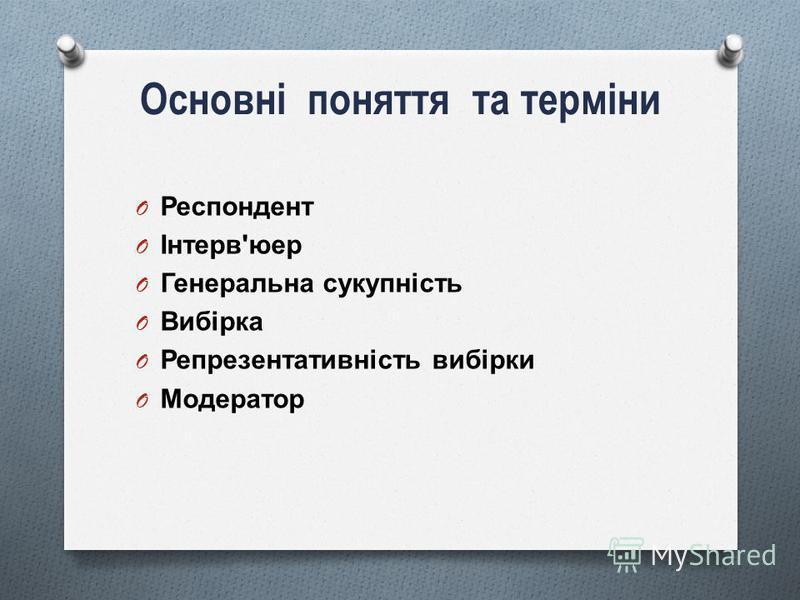 Основні поняття та терміни O Респондент O Інтерв ' юер O Генеральна сукупність O Вибірка O Репрезентативність вибірки O Модератор