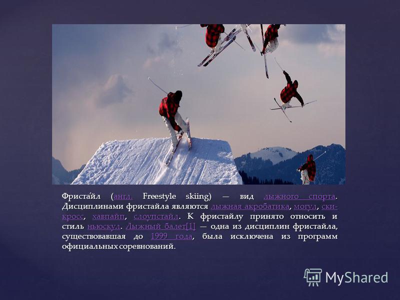 { Фриста́эл (англ. Freestyle skiing) вид лыжного спорта. Дисциплинами фристаэла являются лыжная акробатика, могул, ски- кросс, хафпайп, слоупстаэл. К фристаэлу принято относить и стиль ньюскул. Лыжный балет[1] одна из дисциплин фристаэла, существовав