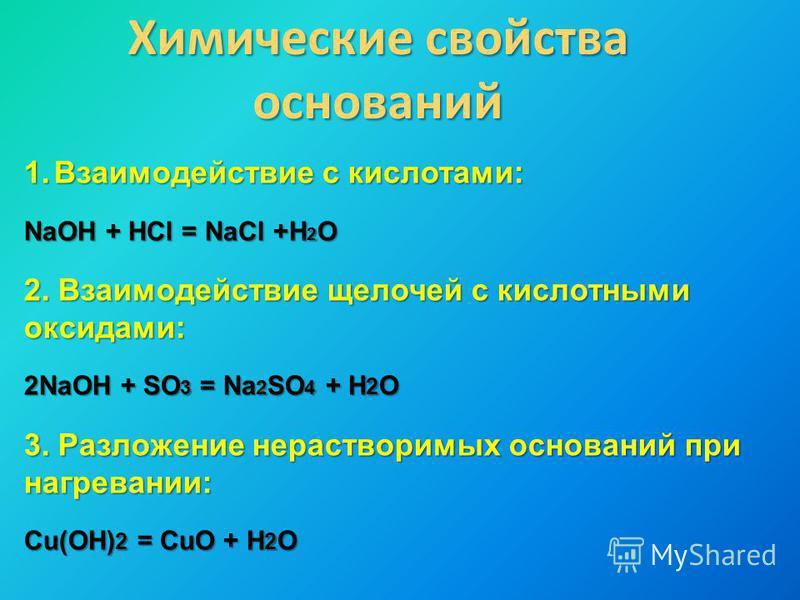 Химические свойства оснований 1. Взаимодействие с кислотами: NaOH + HCl = NaCl +H 2 O 2. Взаимодействие щелочей с кислотными оксидами: 2NaOH + SO 3 = Na 2 SO 4 + H 2 O 3. Разложение нерастворимых оснований при нагревании: Cu(OH) 2 = CuO + H 2 O