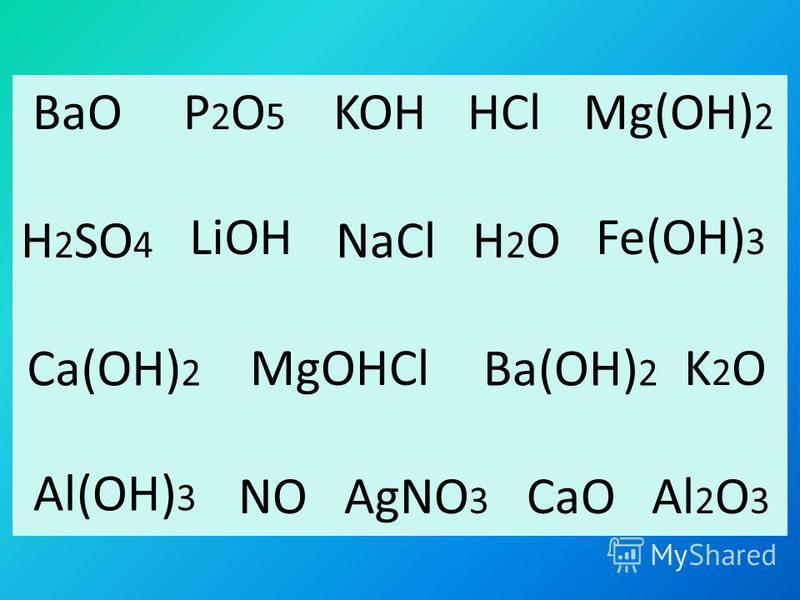 BaO P 2 O 5 HCl H 2 SO 4 NaCl H 2 O MgOHCl K 2 O NO AgNO 3 CaO Al 2 O 3 KOHMg(OH) 2 LiOHFe(OH) 3 Ca(OH) 2 Ba(OH) 2 Al(OH) 3
