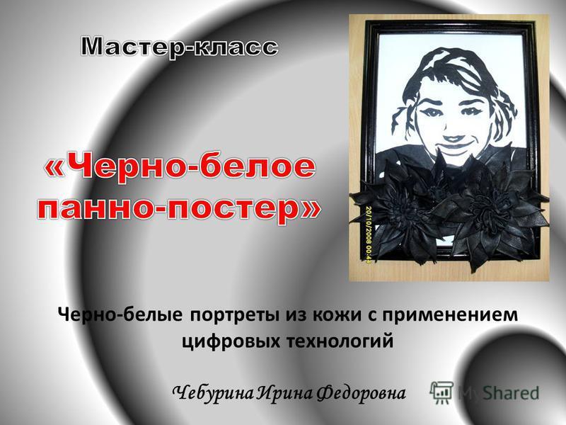 Черно-белые портреты из кожи с применением цифровых технологий Чебурина Ирина Федоровна