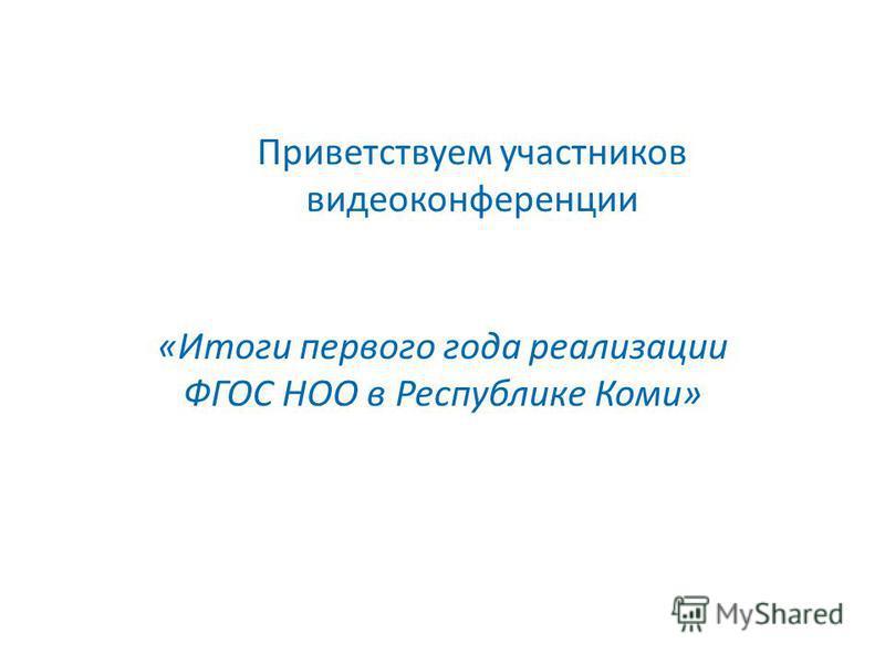 Приветствуем участников видеоконференции «Итоги первого года реализации ФГОС НОО в Республике Коми»